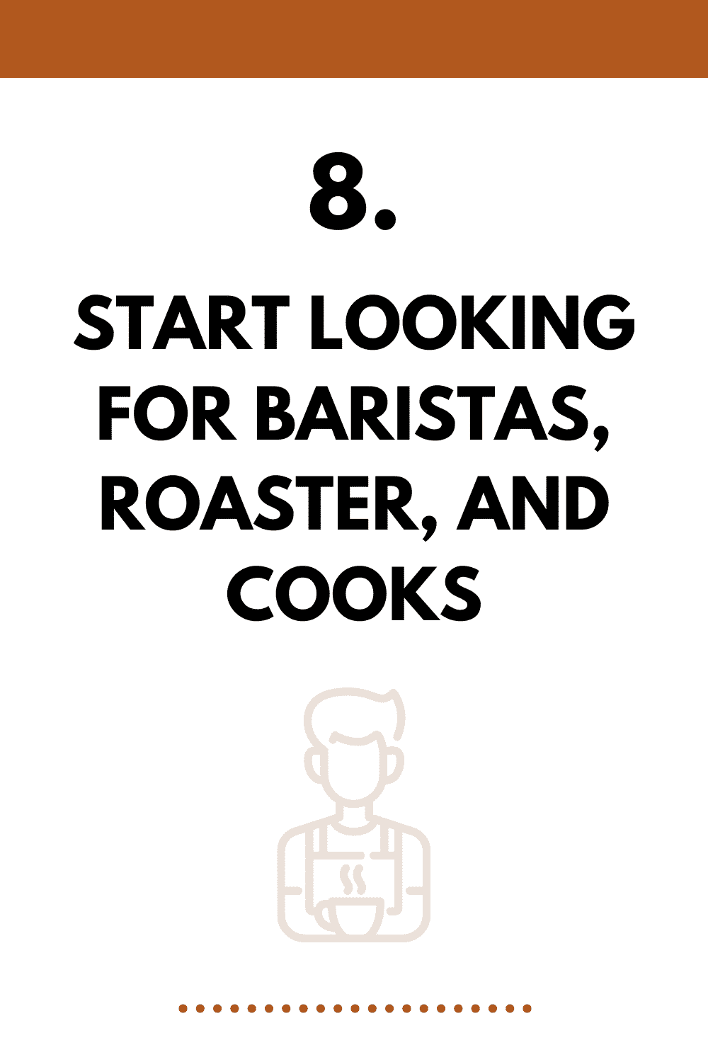 Start looking for baristas, roaster, and cooks